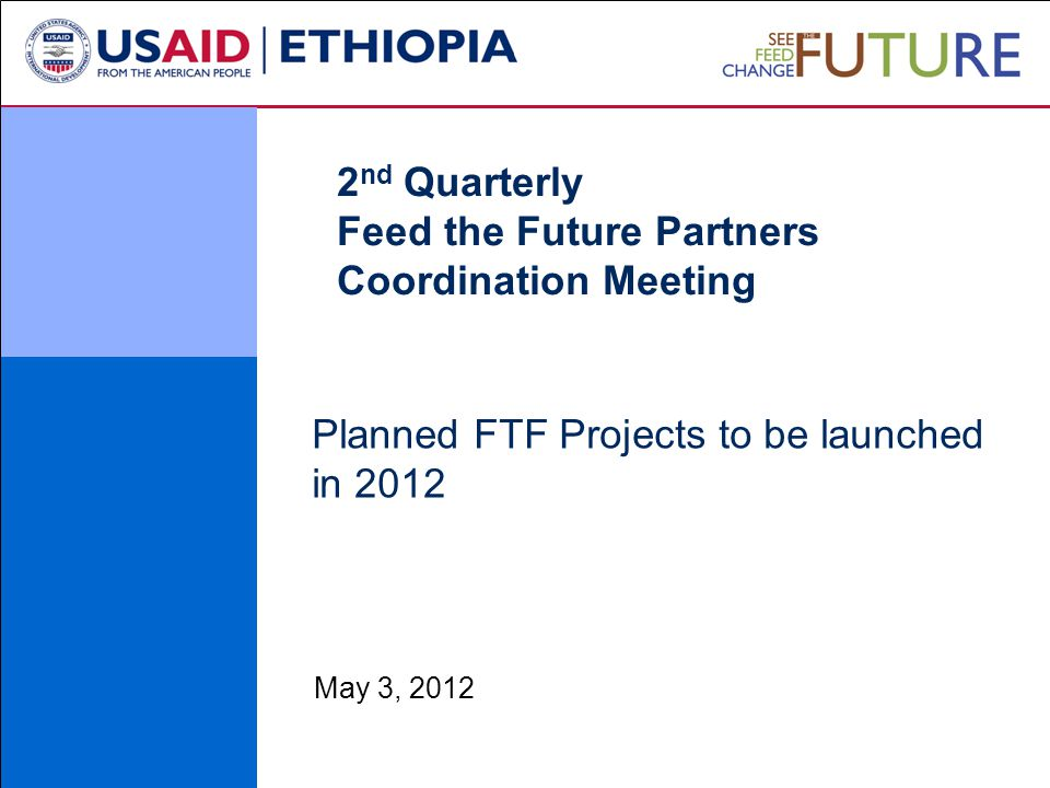Planned FTF Projects to be launched in 2012 May 3, 2012 2 nd Quarterly Feed the Future Partners Coordination Meeting