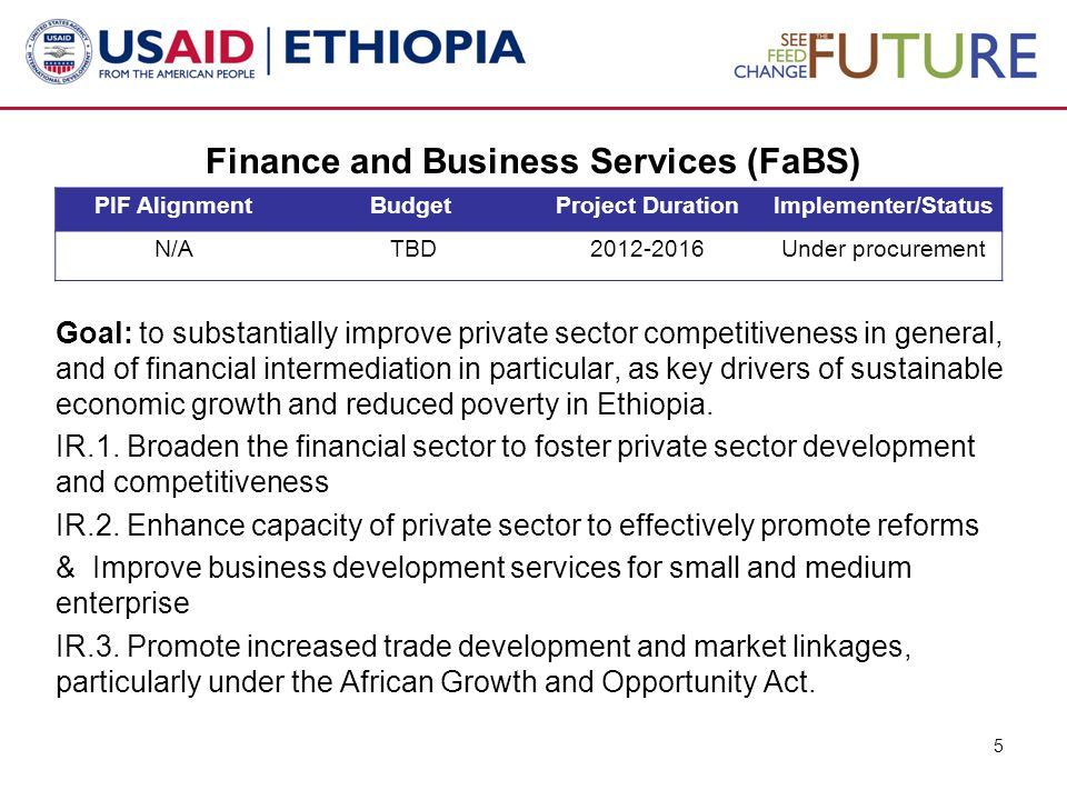 Broadening the financial sector  Establish institutional framework for the identification, analysis and diffusion of financial instruments suited for agriculture and other underserved market segments  Increase the capacity of both private bank staff and non-bank actors to properly assess and determine risks associated with financial transactions  Promote the adoption of internationally recognized accounting standards  establish both regulatory framework and financial products suited for Islamic or sharia  promote conducive environment for long term capital/investment funds management in Ethiopia.