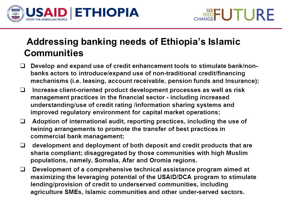 Addressing banking needs of Ethiopia's Islamic Communities  Develop and expand use of credit enhancement tools to stimulate bank/non- banks actors to introduce/expand use of non-traditional credit/financing mechanisms (i.e.