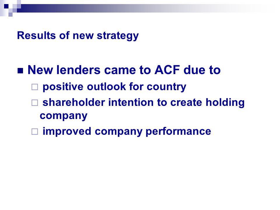 Results of new strategy New lenders came to ACF due to  positive outlook for country  shareholder intention to create holding company  improved company performance
