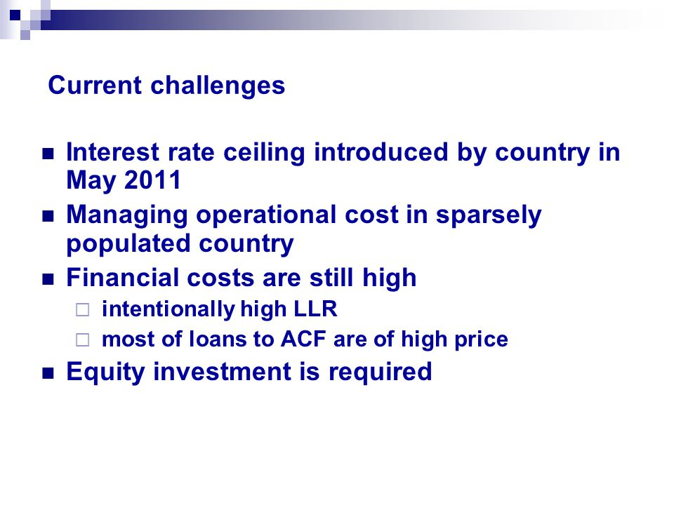 Current challenges Interest rate ceiling introduced by country in May 2011 Managing operational cost in sparsely populated country Financial costs are still high  intentionally high LLR  most of loans to ACF are of high price Equity investment is required