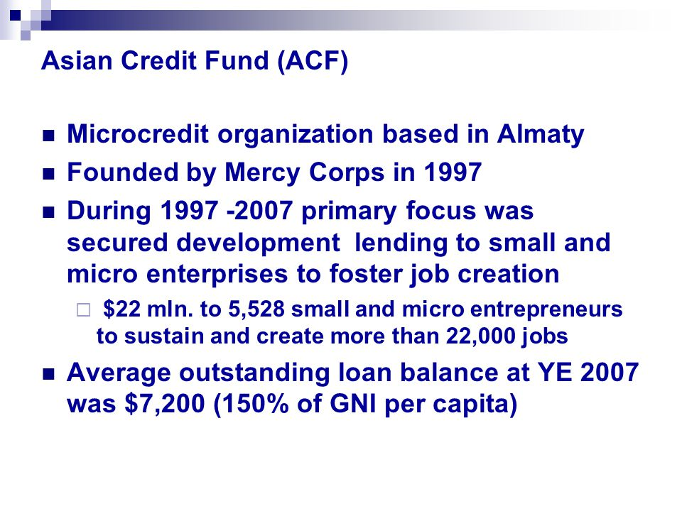 Asian Credit Fund (ACF) Microcredit organization based in Almaty Founded by Mercy Corps in 1997 During 1997 -2007 primary focus was secured development lending to small and micro enterprises to foster job creation  $22 mln.