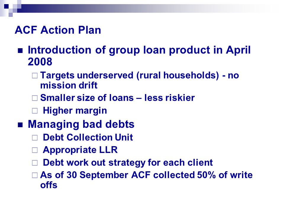 ACF Action Plan Introduction of group loan product in April 2008  Targets underserved (rural households) - no mission drift  Smaller size of loans – less riskier  Higher margin Managing bad debts  Debt Collection Unit  Appropriate LLR  Debt work out strategy for each client  As of 30 September ACF collected 50% of write offs