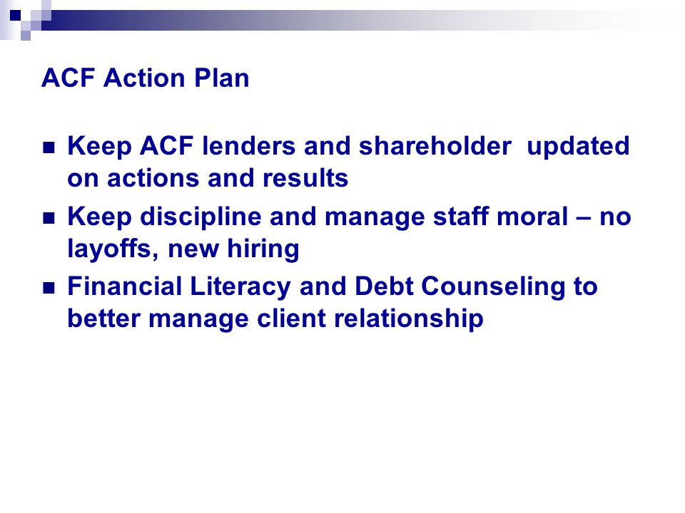 ACF Action Plan Keep ACF lenders and shareholder updated on actions and results Keep discipline and manage staff moral – no layoffs, new hiring Financial Literacy and Debt Counseling to better manage client relationship