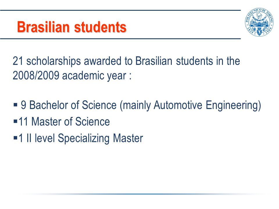 Brasilian students 21 scholarships awarded to Brasilian students in the 2008/2009 academic year :  9 Bachelor of Science (mainly Automotive Engineeri