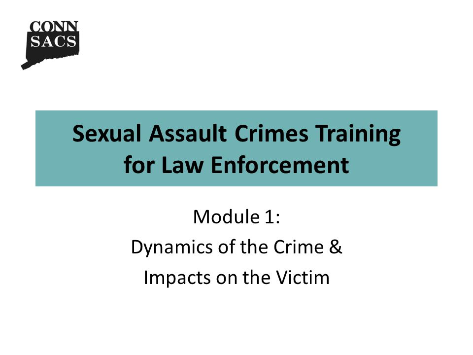 Sexual Assault Crimes Training for Law Enforcement Module 1: Dynamics of the Crime & Impacts on the Victim