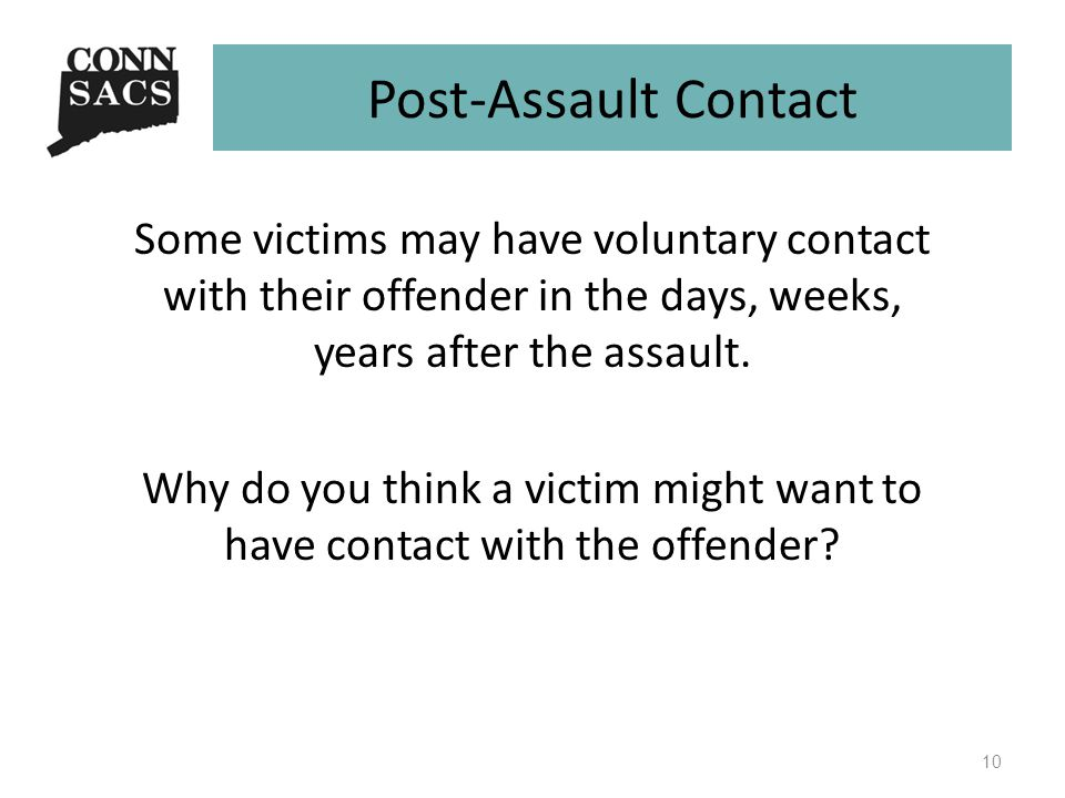 Post-Assault Contact Some victims may have voluntary contact with their offender in the days, weeks, years after the assault.