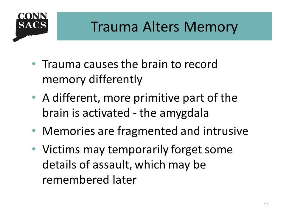 Trauma Alters Memory Trauma causes the brain to record memory differently A different, more primitive part of the brain is activated - the amygdala Memories are fragmented and intrusive Victims may temporarily forget some details of assault, which may be remembered later 14