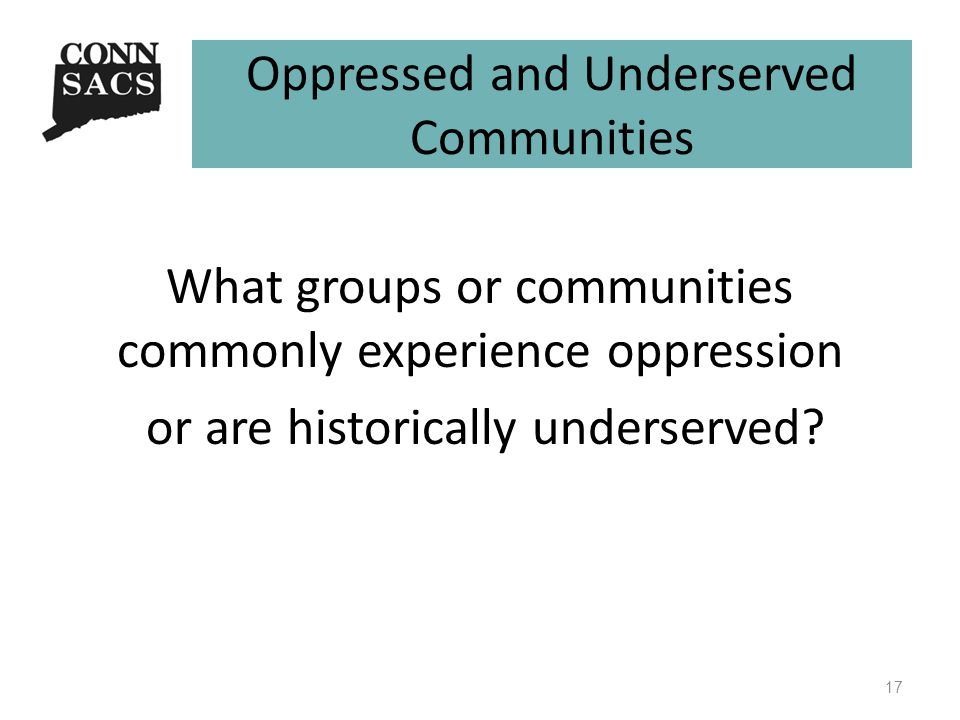 Oppressed and Underserved Communities What groups or communities commonly experience oppression or are historically underserved.
