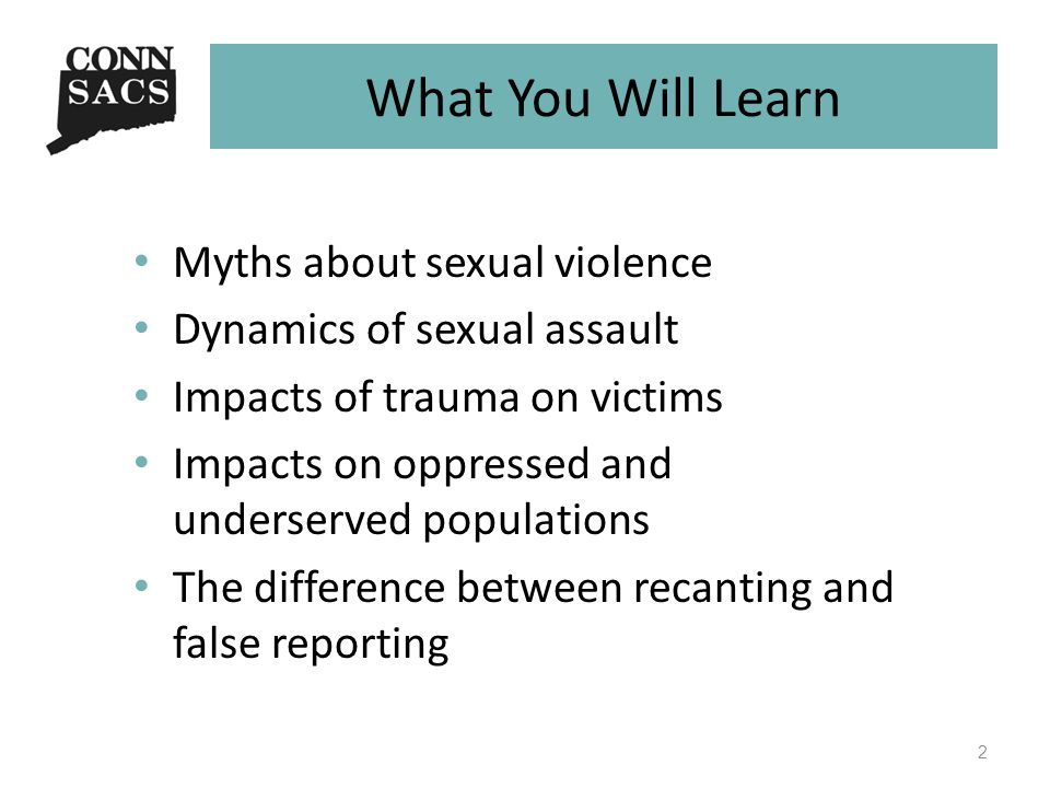 What You Will Learn Myths about sexual violence Dynamics of sexual assault Impacts of trauma on victims Impacts on oppressed and underserved populations The difference between recanting and false reporting 2