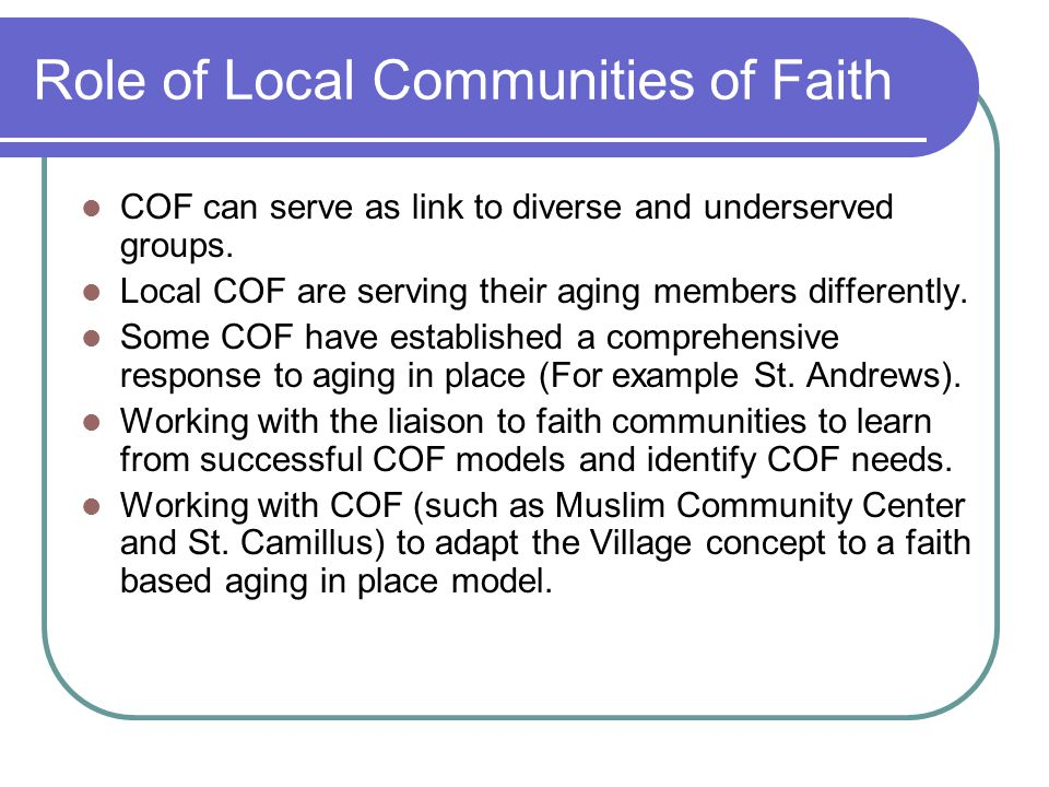 Role of Local Communities of Faith COF can serve as link to diverse and underserved groups. Local COF are serving their aging members differently. Som