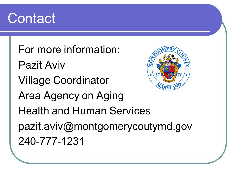 Contact For more information: Pazit Aviv Village Coordinator Area Agency on Aging Health and Human Services pazit.aviv@montgomerycoutymd.gov 240-777-1231