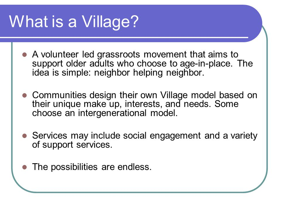 What is a Village? A volunteer led grassroots movement that aims to support older adults who choose to age-in-place. The idea is simple: neighbor help