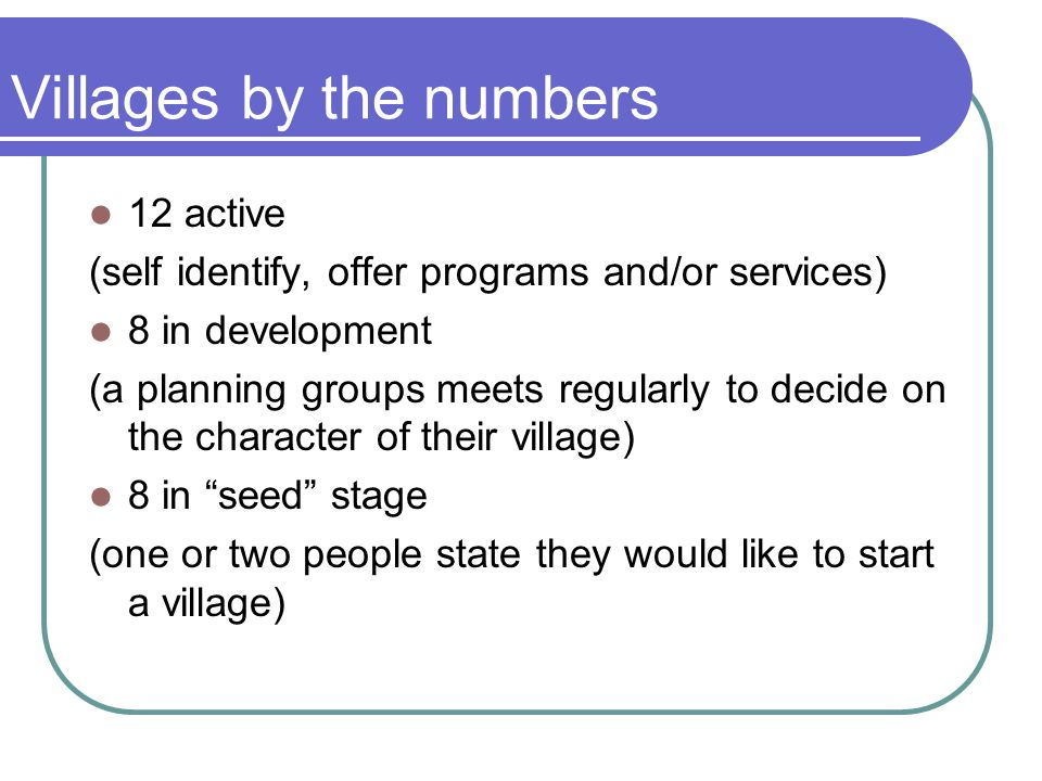 Villages by the numbers 12 active (self identify, offer programs and/or services) 8 in development (a planning groups meets regularly to decide on the character of their village) 8 in seed stage (one or two people state they would like to start a village)