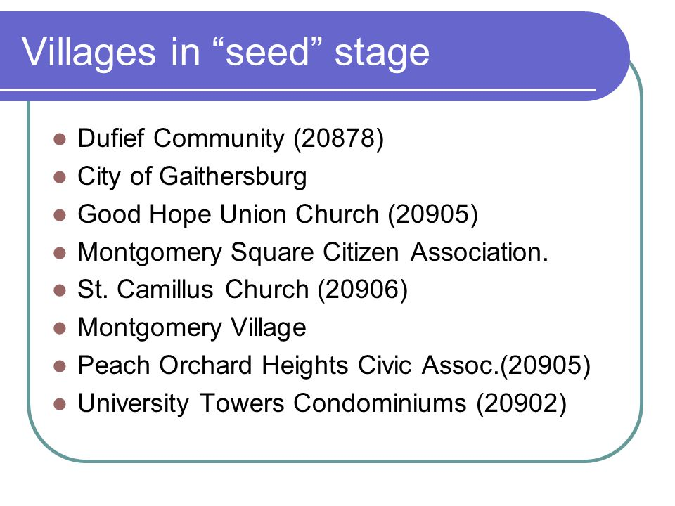 Villages in seed stage Dufief Community (20878) City of Gaithersburg Good Hope Union Church (20905) Montgomery Square Citizen Association.