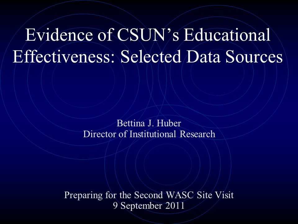 Evidence of CSUN's Educational Effectiveness: Selected Data Sources Bettina J. Huber Director of Institutional Research Preparing for the Second WASC