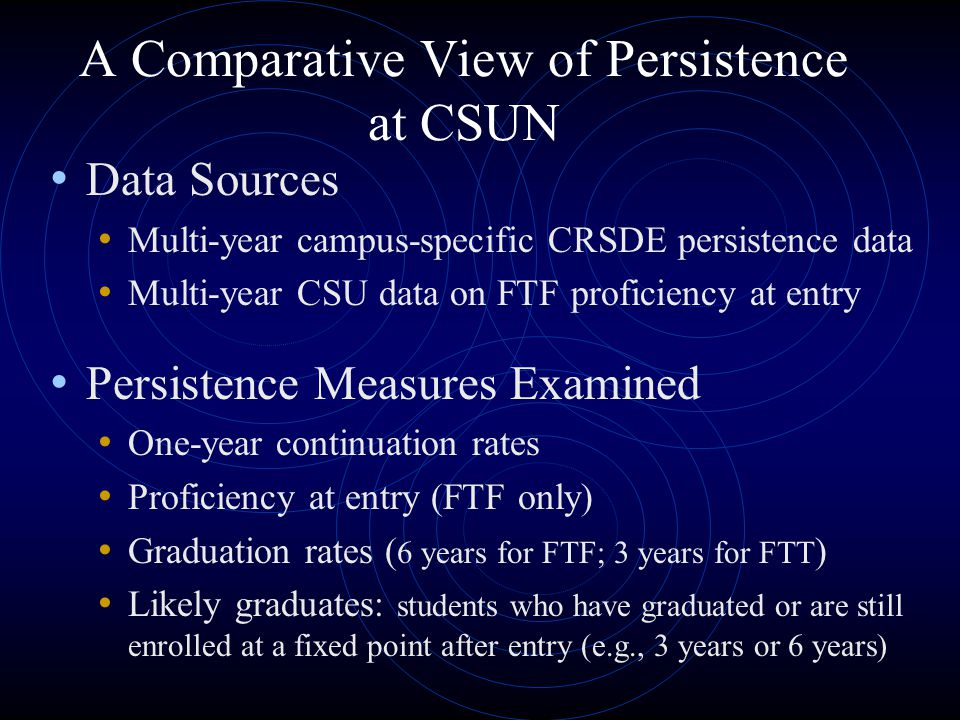 A Comparative View of Persistence at CSUN Data Sources Multi-year campus-specific CRSDE persistence data Multi-year CSU data on FTF proficiency at entry Persistence Measures Examined One-year continuation rates Proficiency at entry (FTF only) Graduation rates ( 6 years for FTF; 3 years for FTT ) Likely graduates: students who have graduated or are still enrolled at a fixed point after entry (e.g., 3 years or 6 years)