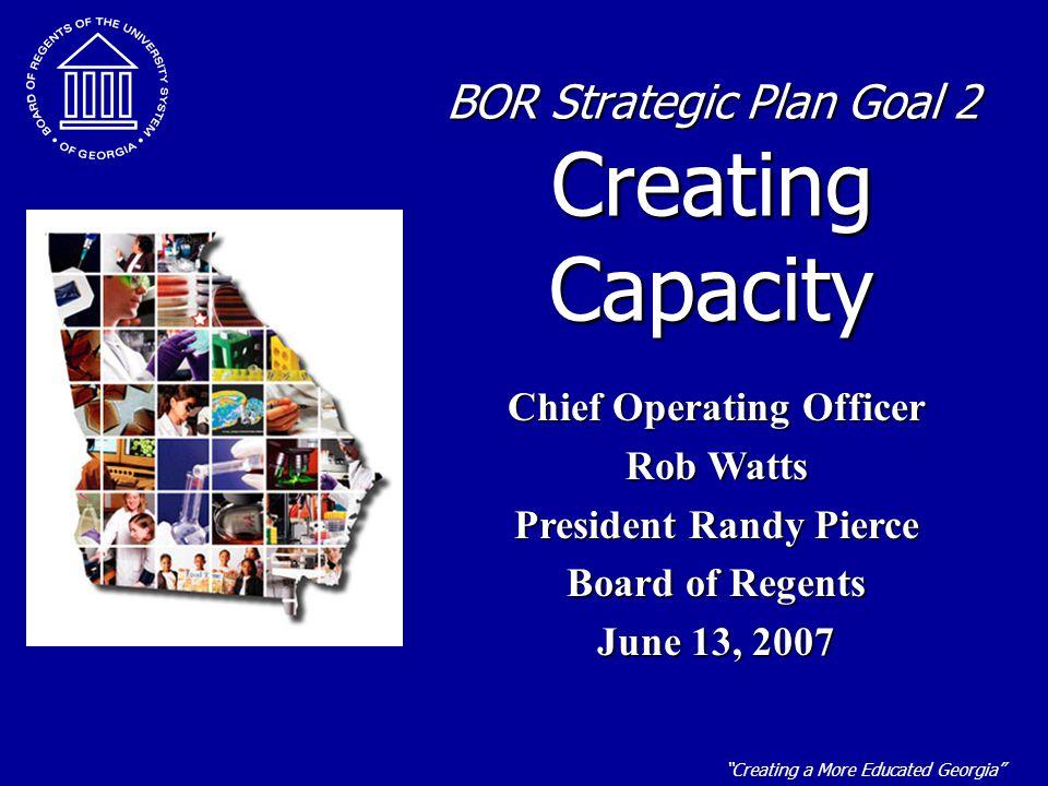"""Creating a More Educated Georgia"" BOR Strategic Plan Goal 2 Creating Capacity Chief Operating Officer Rob Watts President Randy Pierce Board of Regen"