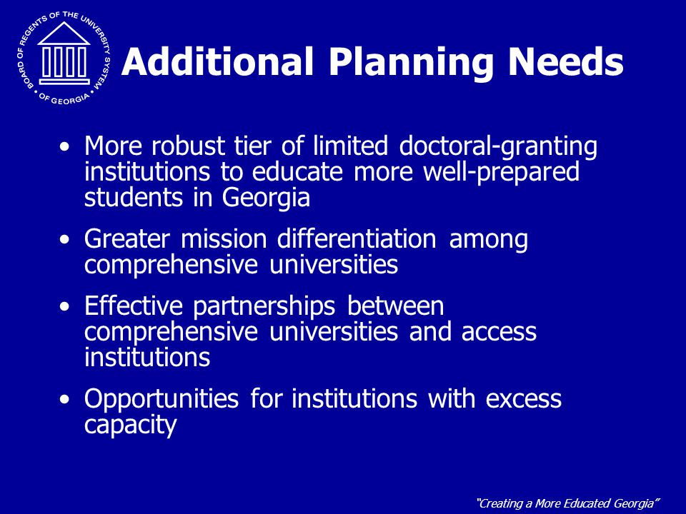 """""""Creating a More Educated Georgia"""" Additional Planning Needs More robust tier of limited doctoral-granting institutions to educate more well-prepared"""
