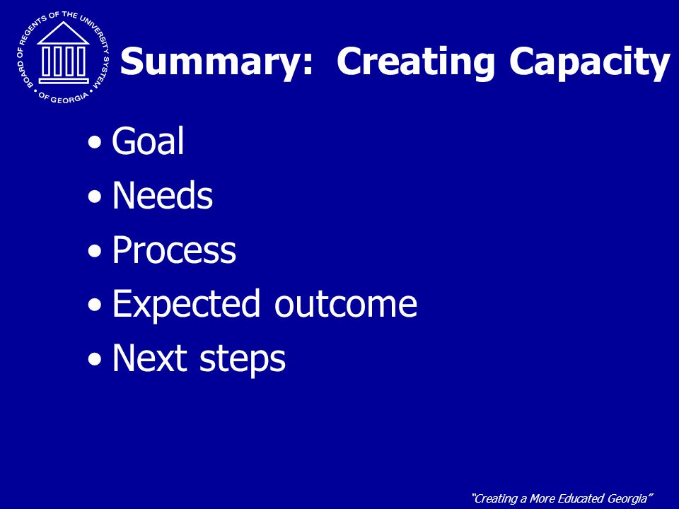 Creating a More Educated Georgia Summary: Creating Capacity Goal Needs Process Expected outcome Next steps