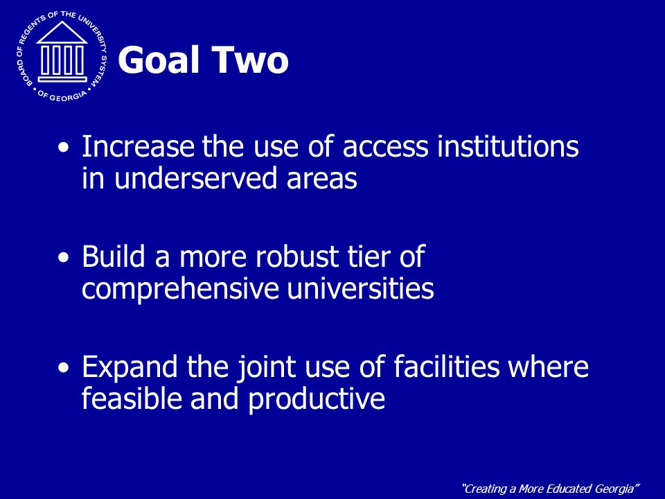 """""""Creating a More Educated Georgia"""" Goal Two Increase the use of access institutions in underserved areas Build a more robust tier of comprehensive uni"""