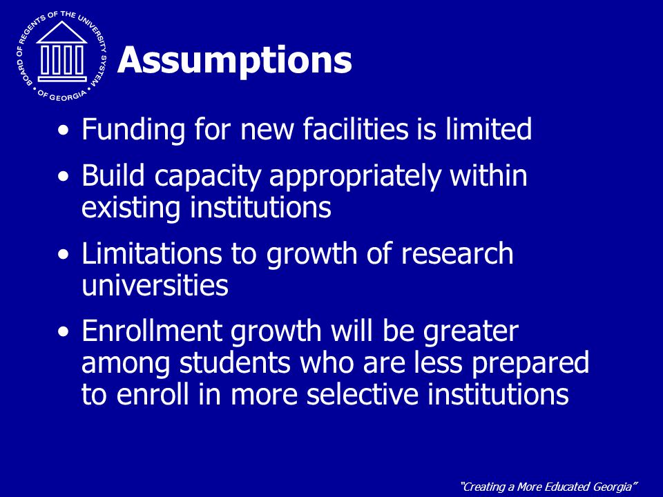 """""""Creating a More Educated Georgia"""" Assumptions Funding for new facilities is limited Build capacity appropriately within existing institutions Limitat"""