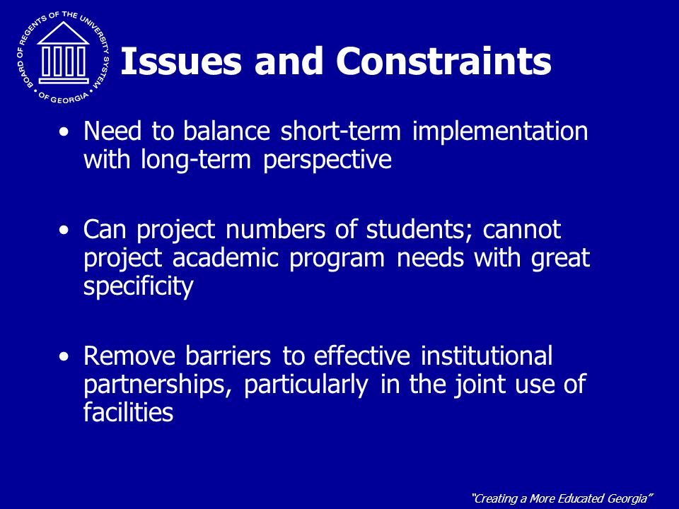 Creating a More Educated Georgia Issues and Constraints Need to balance short-term implementation with long-term perspective Can project numbers of students; cannot project academic program needs with great specificity Remove barriers to effective institutional partnerships, particularly in the joint use of facilities