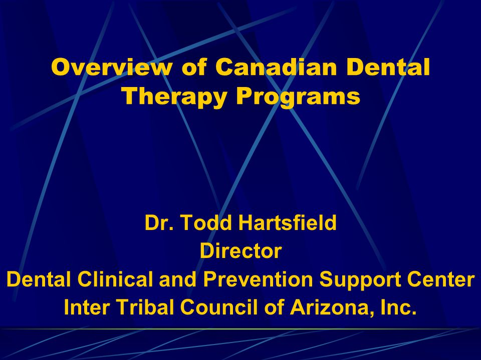 Overview of Canadian Dental Therapy Programs Dr. Todd Hartsfield Director Dental Clinical and Prevention Support Center Inter Tribal Council of Arizon