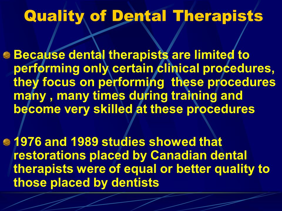 Quality of Dental Therapists Because dental therapists are limited to performing only certain clinical procedures, they focus on performing these proc