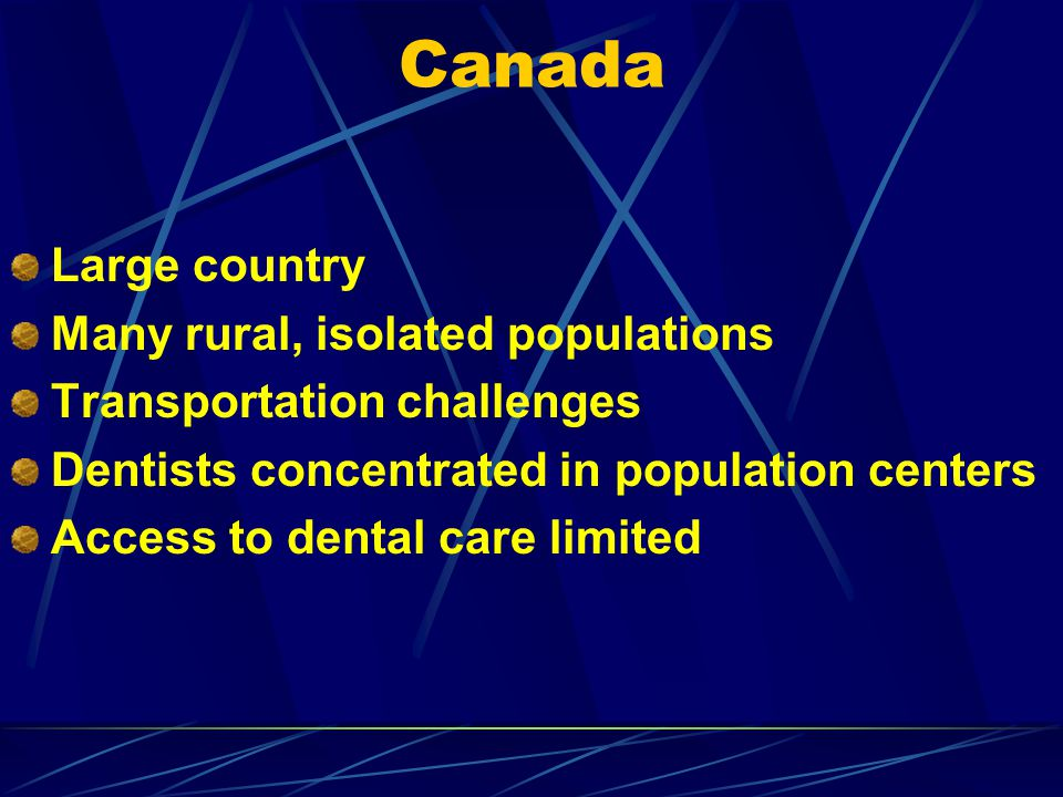 Canada Large country Many rural, isolated populations Transportation challenges Dentists concentrated in population centers Access to dental care limi