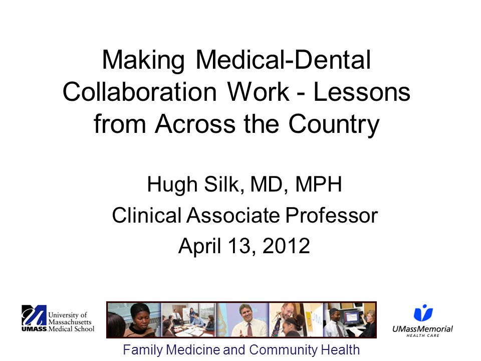 Family Medicine and Community Health Making Medical-Dental Collaboration Work - Lessons from Across the Country Hugh Silk, MD, MPH Clinical Associate Professor April 13, 2012