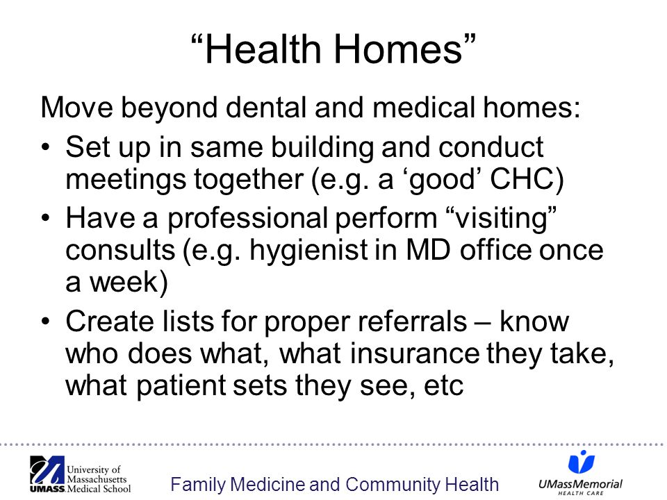 Family Medicine and Community Health Health Homes Move beyond dental and medical homes: Set up in same building and conduct meetings together (e.g.