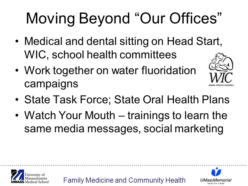 Family Medicine and Community Health Moving Beyond Our Offices Medical and dental sitting on Head Start, WIC, school health committees Work together on water fluoridation campaigns State Task Force; State Oral Health Plans Watch Your Mouth – trainings to learn the same media messages, social marketing