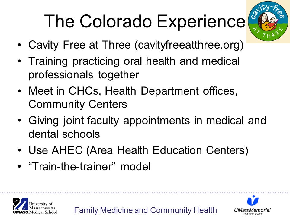 Family Medicine and Community Health The Colorado Experience Cavity Free at Three (cavityfreeatthree.org) Training practicing oral health and medical professionals together Meet in CHCs, Health Department offices, Community Centers Giving joint faculty appointments in medical and dental schools Use AHEC (Area Health Education Centers) Train-the-trainer model