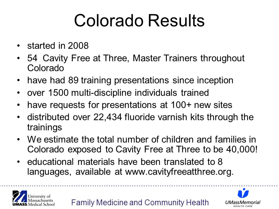 Family Medicine and Community Health Colorado Results started in 2008 54 Cavity Free at Three, Master Trainers throughout Colorado have had 89 training presentations since inception over 1500 multi-discipline individuals trained have requests for presentations at 100+ new sites distributed over 22,434 fluoride varnish kits through the trainings We estimate the total number of children and families in Colorado exposed to Cavity Free at Three to be 40,000.