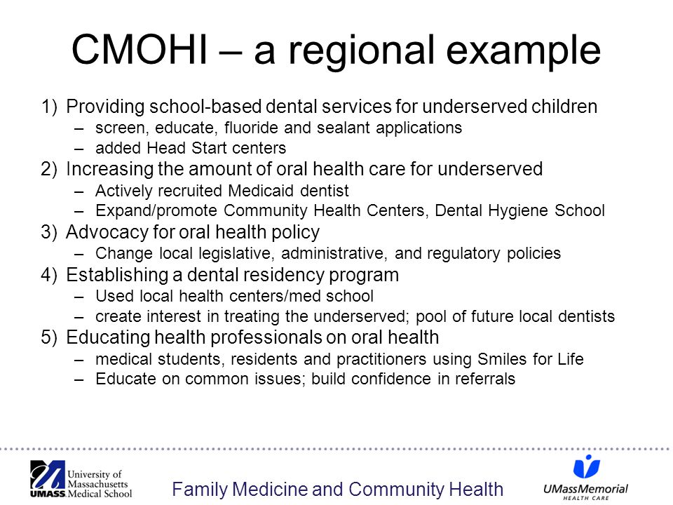 Family Medicine and Community Health CMOHI – a regional example 1)Providing school-based dental services for underserved children –screen, educate, fluoride and sealant applications –added Head Start centers 2)Increasing the amount of oral health care for underserved –Actively recruited Medicaid dentist –Expand/promote Community Health Centers, Dental Hygiene School 3)Advocacy for oral health policy –Change local legislative, administrative, and regulatory policies 4)Establishing a dental residency program –Used local health centers/med school –create interest in treating the underserved; pool of future local dentists 5)Educating health professionals on oral health –medical students, residents and practitioners using Smiles for Life –Educate on common issues; build confidence in referrals