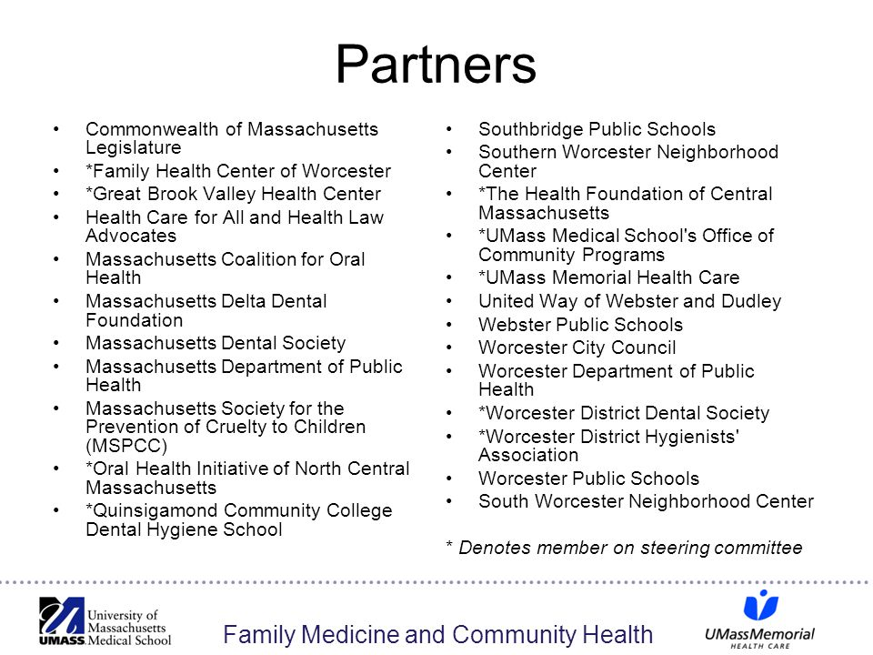 Family Medicine and Community Health Partners Commonwealth of Massachusetts Legislature *Family Health Center of Worcester *Great Brook Valley Health Center Health Care for All and Health Law Advocates Massachusetts Coalition for Oral Health Massachusetts Delta Dental Foundation Massachusetts Dental Society Massachusetts Department of Public Health Massachusetts Society for the Prevention of Cruelty to Children (MSPCC) *Oral Health Initiative of North Central Massachusetts *Quinsigamond Community College Dental Hygiene School Southbridge Public Schools Southern Worcester Neighborhood Center *The Health Foundation of Central Massachusetts *UMass Medical School s Office of Community Programs *UMass Memorial Health Care United Way of Webster and Dudley Webster Public Schools Worcester City Council Worcester Department of Public Health *Worcester District Dental Society *Worcester District Hygienists Association Worcester Public Schools South Worcester Neighborhood Center * Denotes member on steering committee