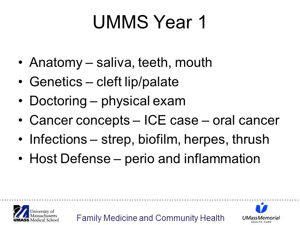 Family Medicine and Community Health UMMS Year 1 Anatomy – saliva, teeth, mouth Genetics – cleft lip/palate Doctoring – physical exam Cancer concepts – ICE case – oral cancer Infections – strep, biofilm, herpes, thrush Host Defense – perio and inflammation