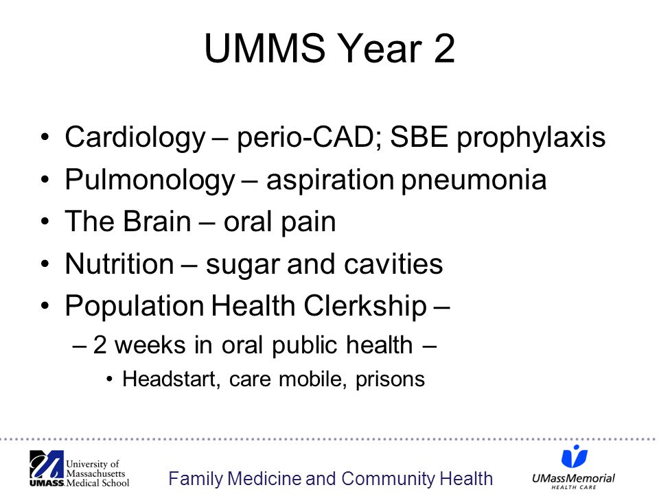 Family Medicine and Community Health UMMS Year 2 Cardiology – perio-CAD; SBE prophylaxis Pulmonology – aspiration pneumonia The Brain – oral pain Nutrition – sugar and cavities Population Health Clerkship – –2 weeks in oral public health – Headstart, care mobile, prisons