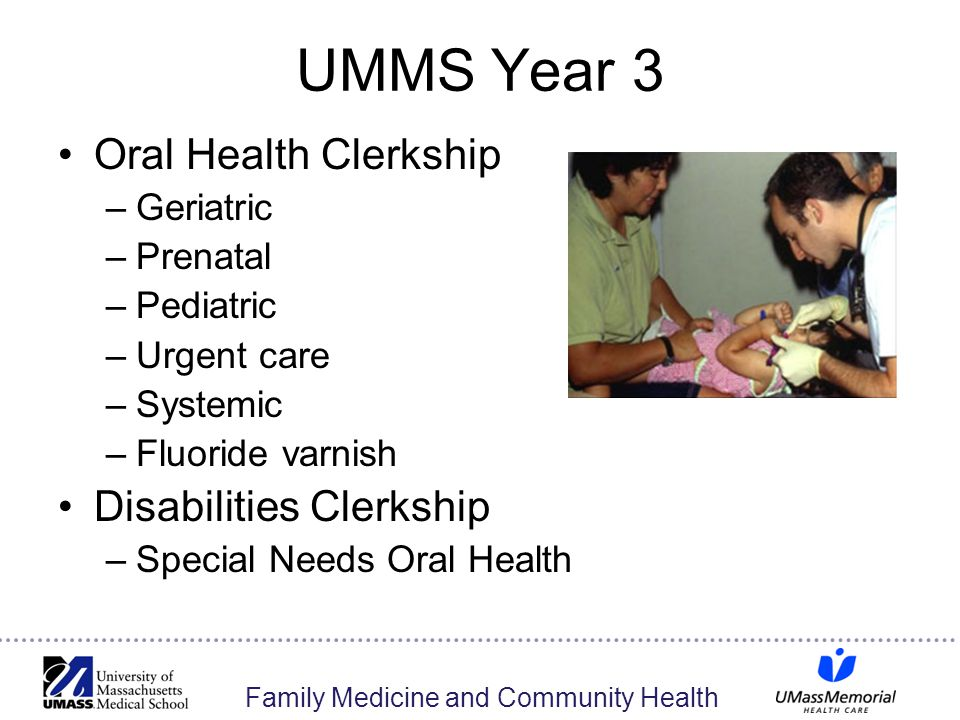 Family Medicine and Community Health UMMS Year 3 Oral Health Clerkship –Geriatric –Prenatal –Pediatric –Urgent care –Systemic –Fluoride varnish Disabi