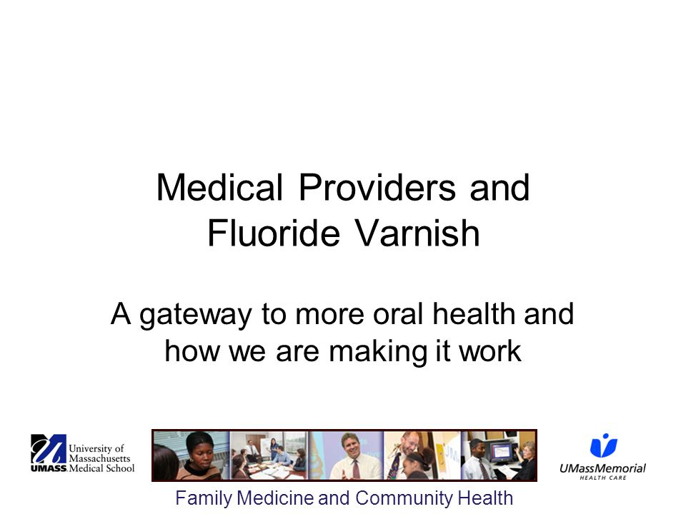 Family Medicine and Community Health Medical Providers and Fluoride Varnish A gateway to more oral health and how we are making it work