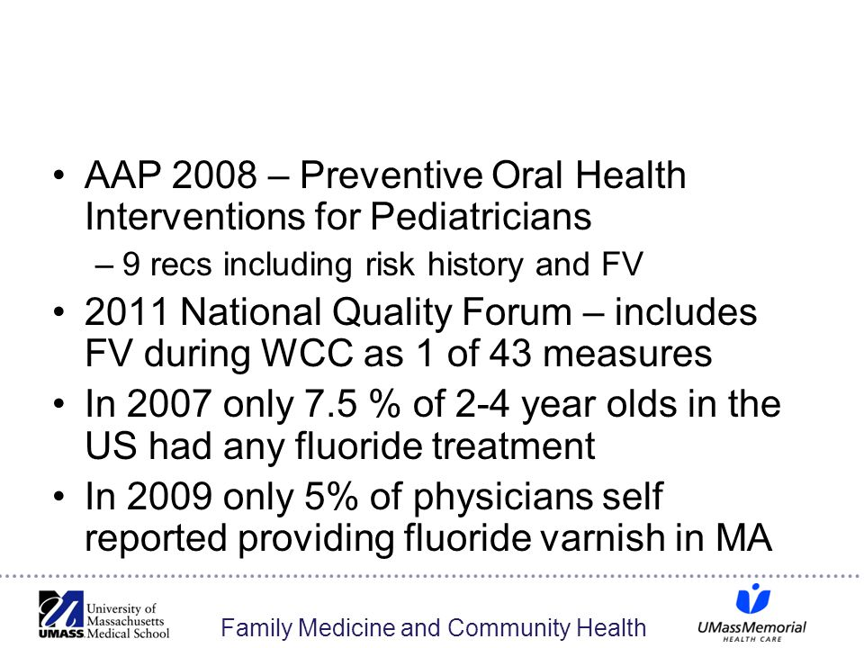 Family Medicine and Community Health AAP 2008 – Preventive Oral Health Interventions for Pediatricians –9 recs including risk history and FV 2011 National Quality Forum – includes FV during WCC as 1 of 43 measures In 2007 only 7.5 % of 2-4 year olds in the US had any fluoride treatment In 2009 only 5% of physicians self reported providing fluoride varnish in MA