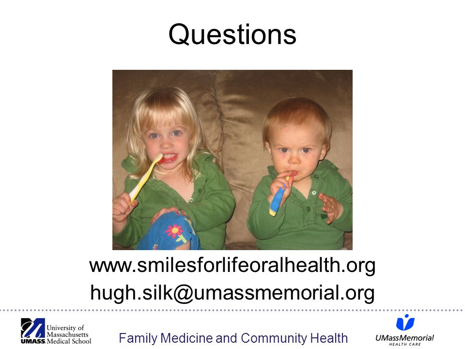 Family Medicine and Community Health Questions www.smilesforlifeoralhealth.org hugh.silk@umassmemorial.org