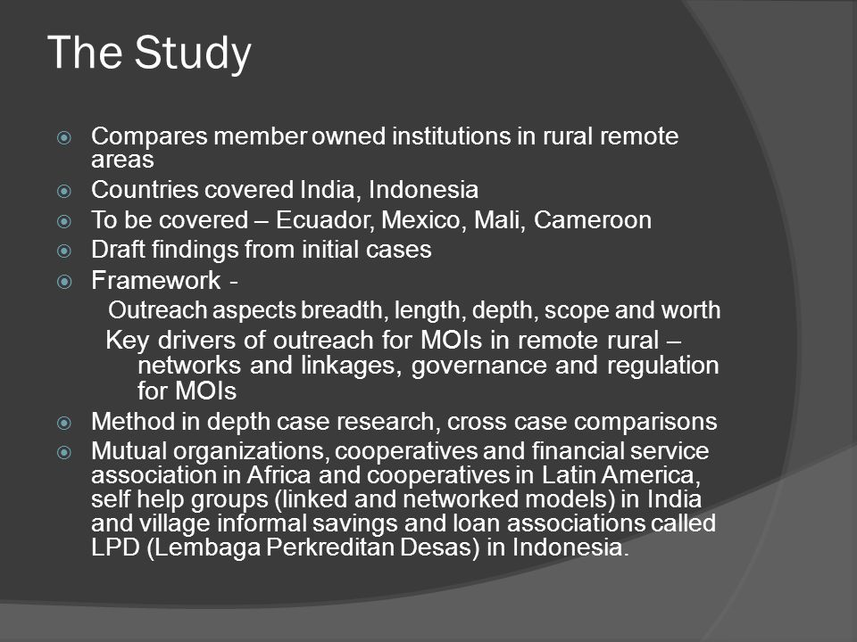 The Study  Compares member owned institutions in rural remote areas  Countries covered India, Indonesia  To be covered – Ecuador, Mexico, Mali, Cameroon  Draft findings from initial cases  Framework - Outreach aspects breadth, length, depth, scope and worth Key drivers of outreach for MOIs in remote rural – networks and linkages, governance and regulation for MOIs  Method in depth case research, cross case comparisons  Mutual organizations, cooperatives and financial service association in Africa and cooperatives in Latin America, self help groups (linked and networked models) in India and village informal savings and loan associations called LPD (Lembaga Perkreditan Desas) in Indonesia.