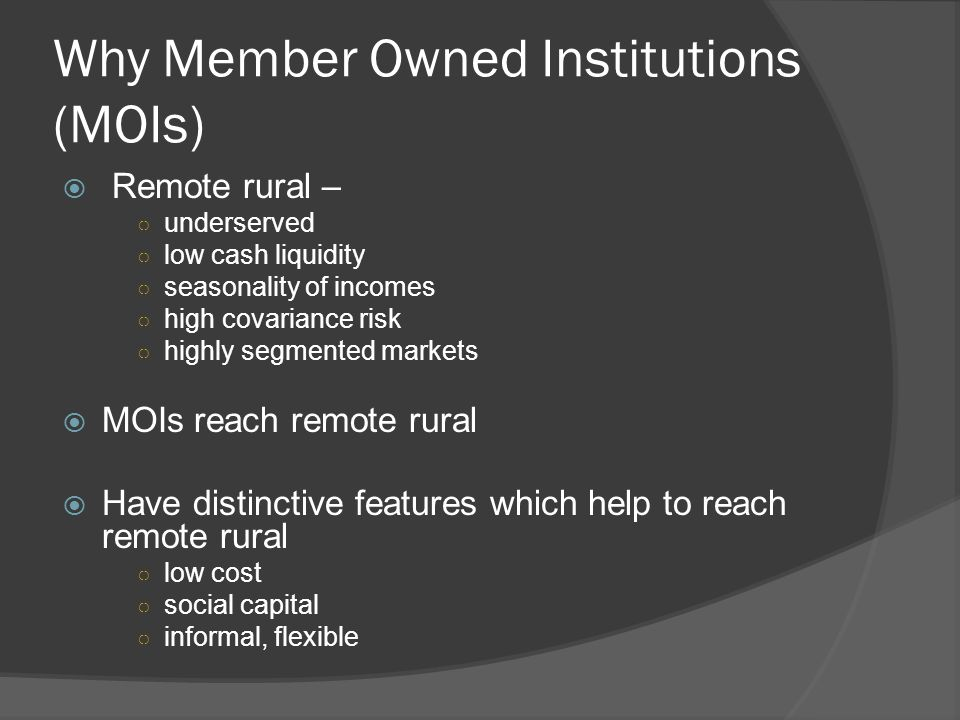Why Member Owned Institutions (MOIs)  Remote rural – ○ underserved ○ low cash liquidity ○ seasonality of incomes ○ high covariance risk ○ highly segm