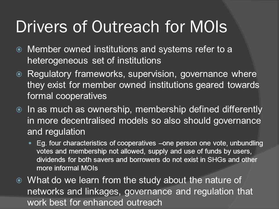  Member owned institutions and systems refer to a heterogeneous set of institutions  Regulatory frameworks, supervision, governance where they exist for member owned institutions geared towards formal cooperatives  In as much as ownership, membership defined differently in more decentralised models so also should governance and regulation Eg.