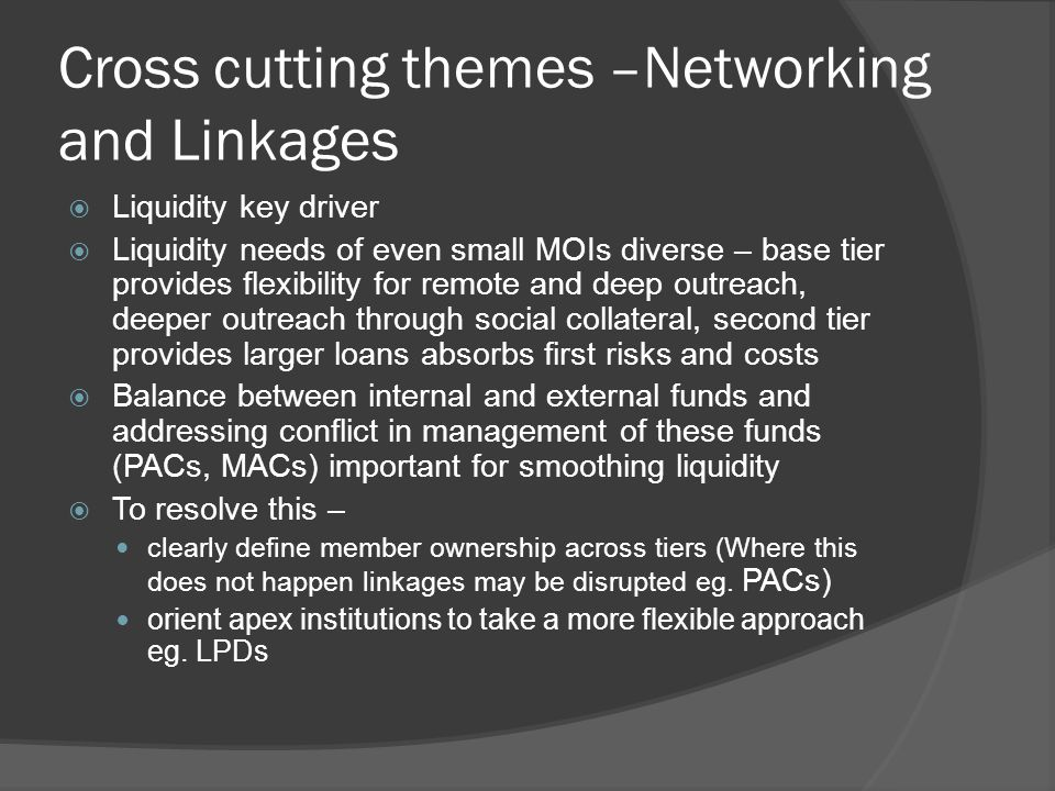 Cross cutting themes –Networking and Linkages  Liquidity key driver  Liquidity needs of even small MOIs diverse – base tier provides flexibility for remote and deep outreach, deeper outreach through social collateral, second tier provides larger loans absorbs first risks and costs  Balance between internal and external funds and addressing conflict in management of these funds (PACs, MACs) important for smoothing liquidity  To resolve this – clearly define member ownership across tiers (Where this does not happen linkages may be disrupted eg.