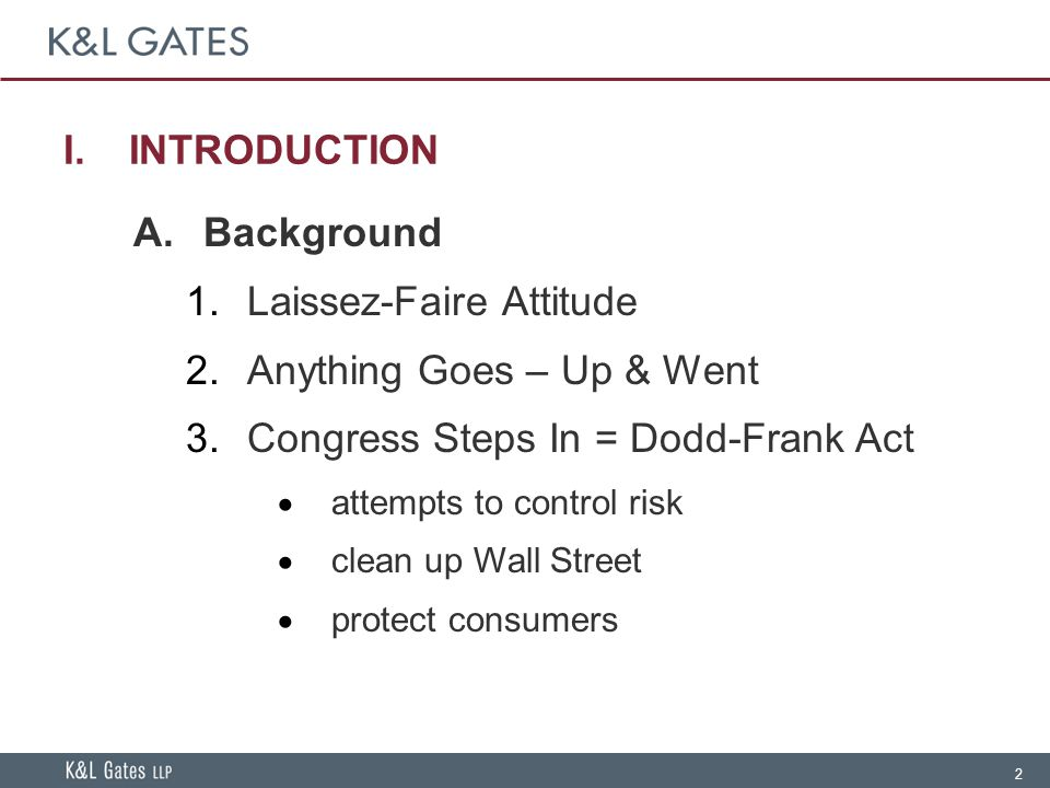 2 I.INTRODUCTION A.Background  Laissez-Faire Attitude  Anything Goes – Up & Went  Congress Steps In = Dodd-Frank Act  attempts to control risk  clean up Wall Street  protect consumers