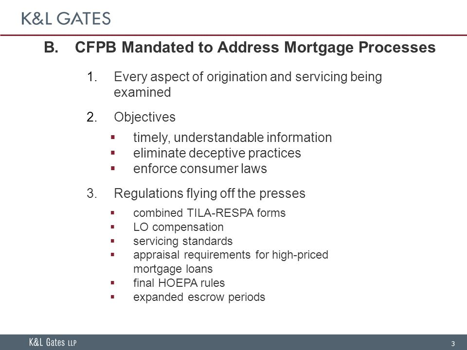 3 B.CFPB Mandated to Address Mortgage Processes  Every aspect of origination and servicing being examined  Objectives  timely, understandable information  eliminate deceptive practices  enforce consumer laws 3.Regulations flying off the presses  combined TILA-RESPA forms  LO compensation  servicing standards  appraisal requirements for high-priced mortgage loans  final HOEPA rules  expanded escrow periods