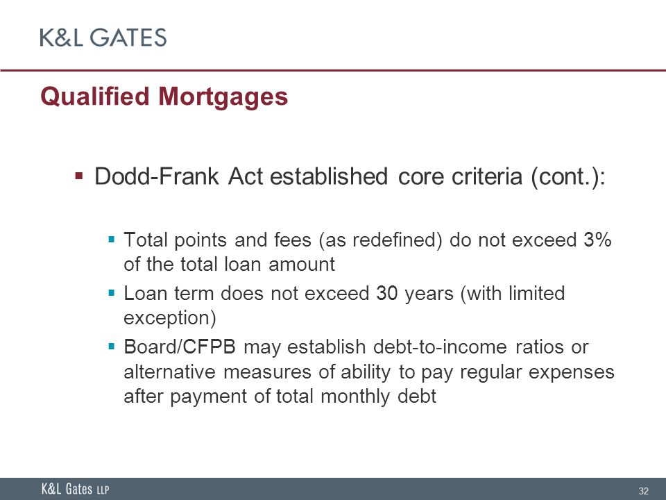 32 Qualified Mortgages  Dodd-Frank Act established core criteria (cont.):  Total points and fees (as redefined) do not exceed 3% of the total loan amount  Loan term does not exceed 30 years (with limited exception)  Board/CFPB may establish debt-to-income ratios or alternative measures of ability to pay regular expenses after payment of total monthly debt